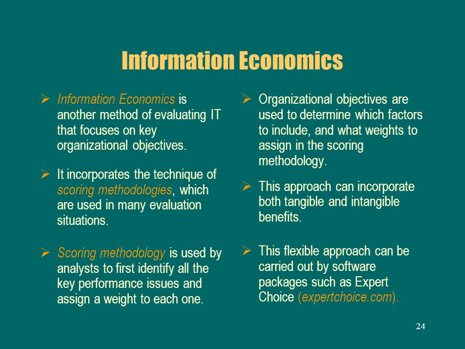 24 Information Economics Information Economics is another method of evaluating IT that focuses on key organizational objectives. It incorporates the t