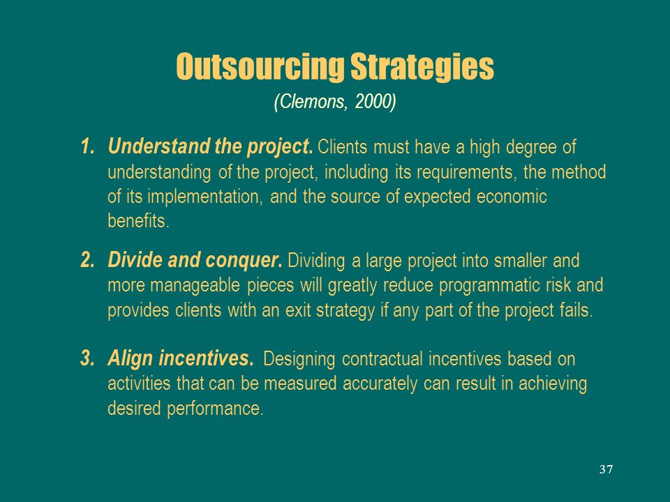 37 Outsourcing Strategies (Clemons, 2000) 1. Understand the project. Clients must have a high degree of understanding of the project, including its re