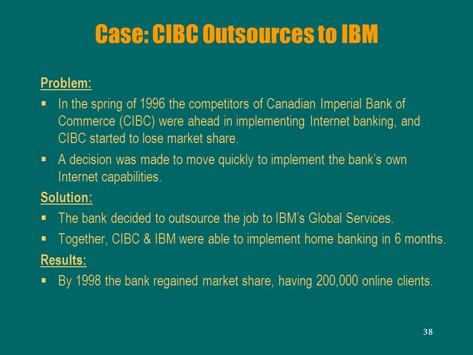 38 Case: CIBC Outsources to IBM Problem: In the spring of 1996 the competitors of Canadian Imperial Bank of Commerce (CIBC) were ahead in implementing