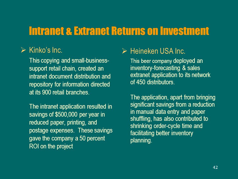 42 Intranet & Extranet Returns on Investment Kinkos Inc. This copying and small-business- support retail chain, created an intranet document distribut