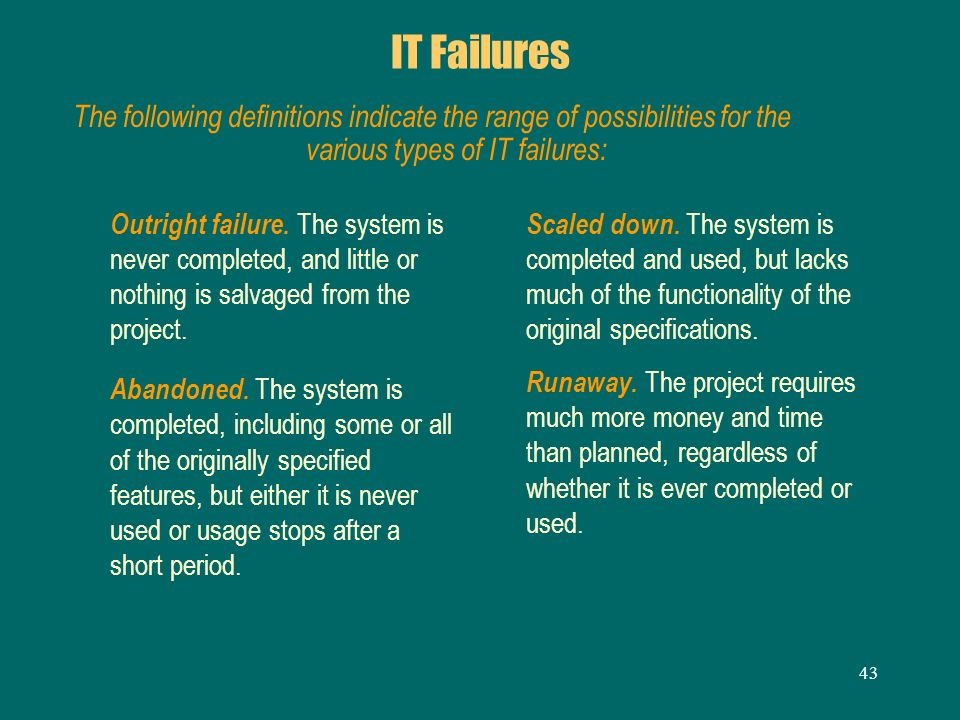 43 IT Failures Outright failure. The system is never completed, and little or nothing is salvaged from the project. Abandoned. The system is completed