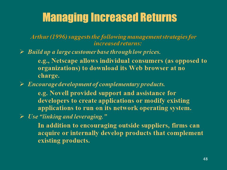 48 Managing Increased Returns Arthur (1996) suggests the following management strategies for increased returns: Build up a large customer base through
