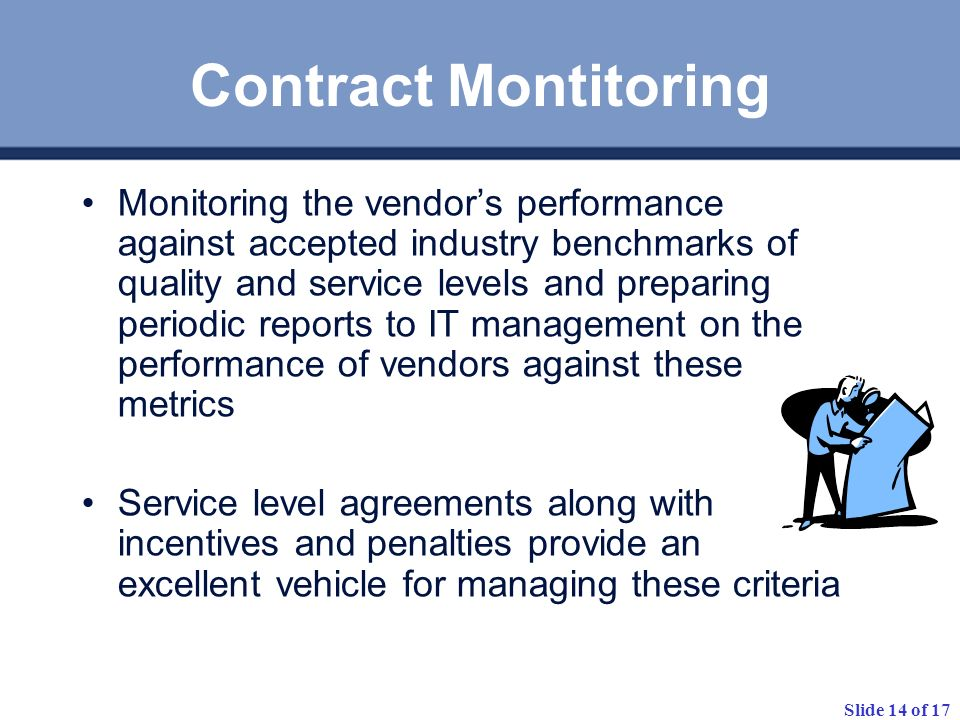 Slide 14 of 17 Contract Montitoring Monitoring the vendors performance against accepted industry benchmarks of quality and service levels and preparin