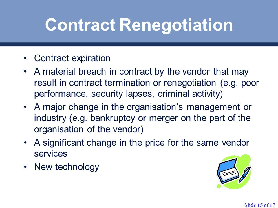 Slide 15 of 17 Contract Renegotiation Contract expiration A material breach in contract by the vendor that may result in contract termination or reneg