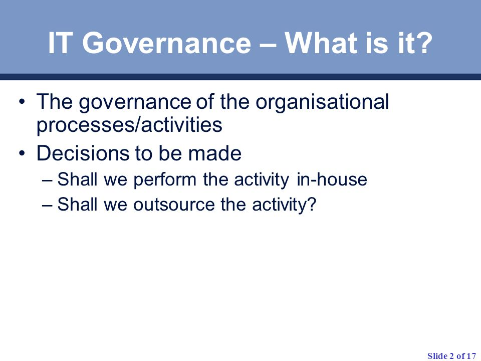 Slide 2 of 17 IT Governance – What is it? The governance of the organisational processes/activities Decisions to be made –Shall we perform the activit