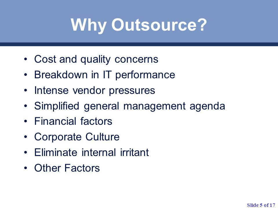 Slide 5 of 17 Why Outsource? Cost and quality concerns Breakdown in IT performance Intense vendor pressures Simplified general management agenda Finan