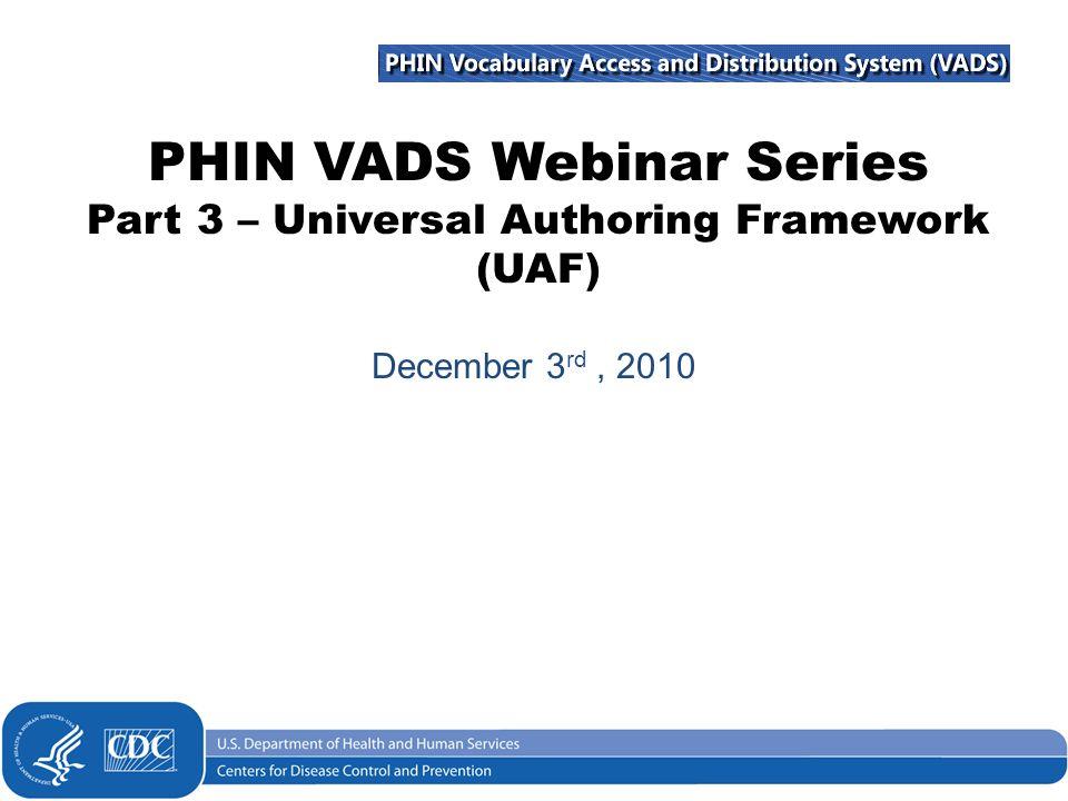PHIN VADS Webinar Series Part 3 – Universal Authoring Framework (UAF) December 3 rd, 2010