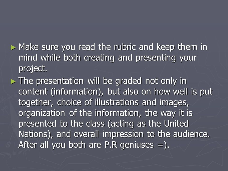 Make sure you read the rubric and keep them in mind while both creating and presenting your project. Make sure you read the rubric and keep them in mi