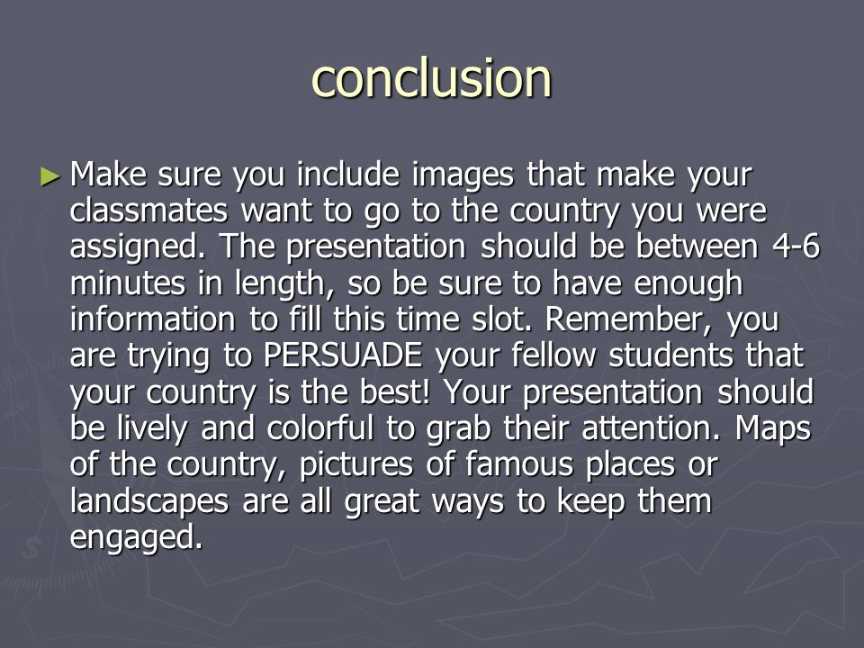 conclusion Make sure you include images that make your classmates want to go to the country you were assigned. The presentation should be between 4-6
