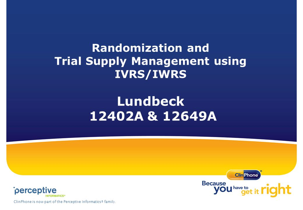 ClinPhone is now part of the Perceptive Informatics® family. Randomization and Trial Supply Management using IVRS/IWRS Lundbeck 12402A & 12649A