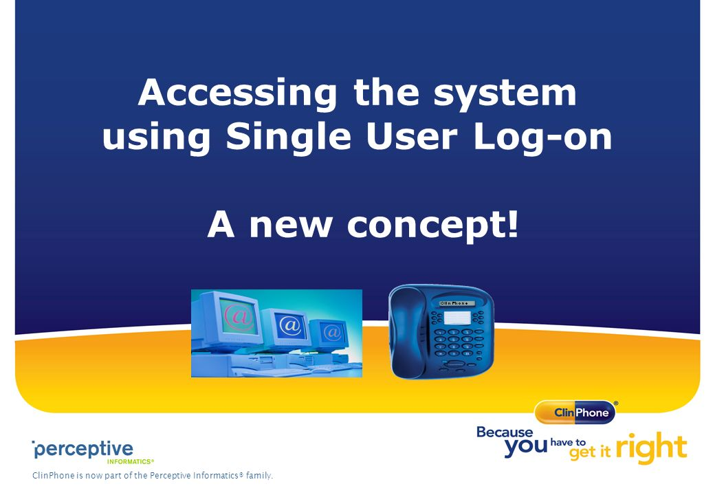 ClinPhone is now part of the Perceptive Informatics® family. Accessing the system using Single User Log-on A new concept!