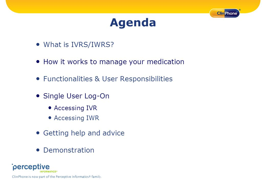 ClinPhone is now part of the Perceptive Informatics® family. Agenda What is IVRS/IWRS? How it works to manage your medication Functionalities & User R