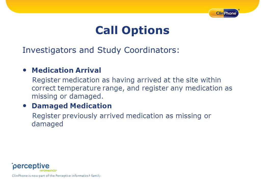 ClinPhone is now part of the Perceptive Informatics® family. Call Options Investigators and Study Coordinators: Medication Arrival Register medication