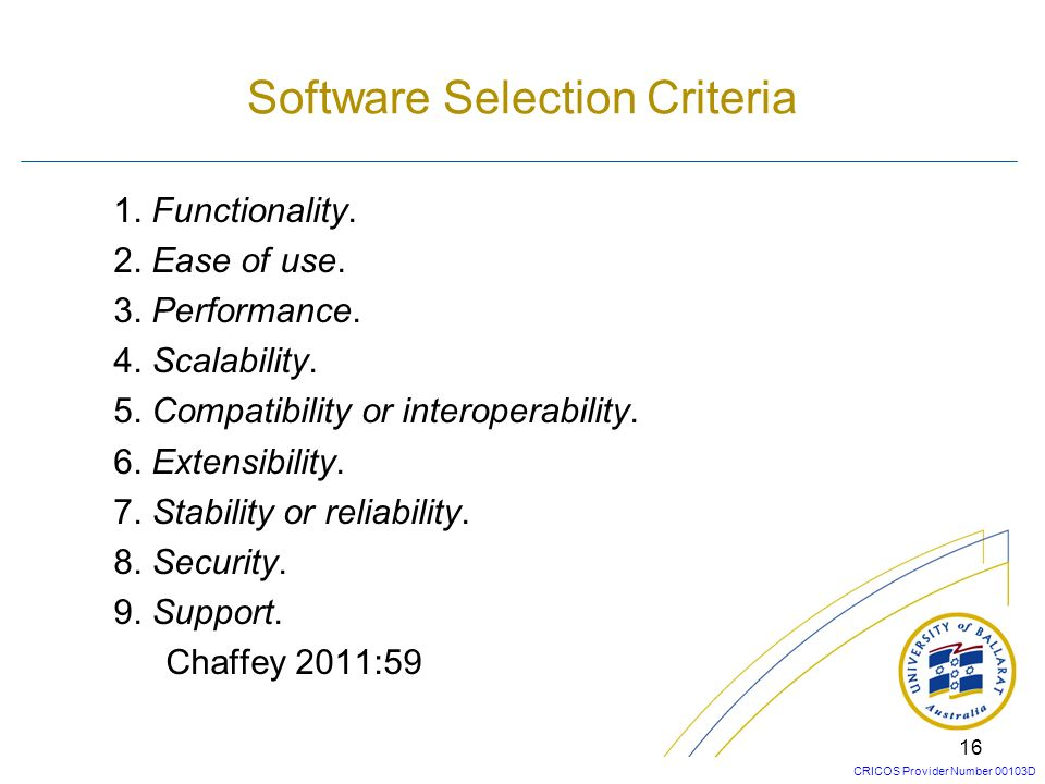 CRICOS Provider Number 00103D 15 A typical approach for selecting for selecting the best type of software is 1.Identify criteria and functionality for new system.