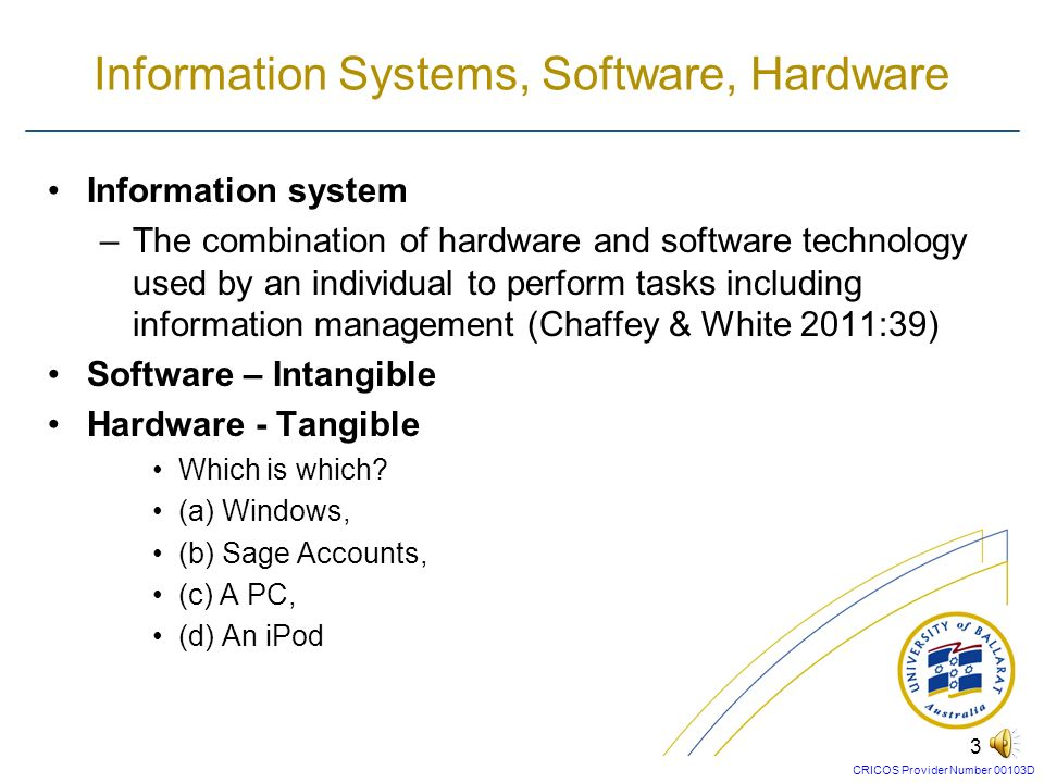CRICOS Provider Number 00103D 2 Objective –To define how the different forms of software contribute to an organization and review issues in software selection Learning outcomes: After reading this chapter, you will be able to: –Understand how different types of software support business information management –Distinguish between the concepts of e-business and e-commerce –Assess how the information management applications can support information flows within and between organizations Management Issues –How do we select the appropriate portfolio of information management applications.