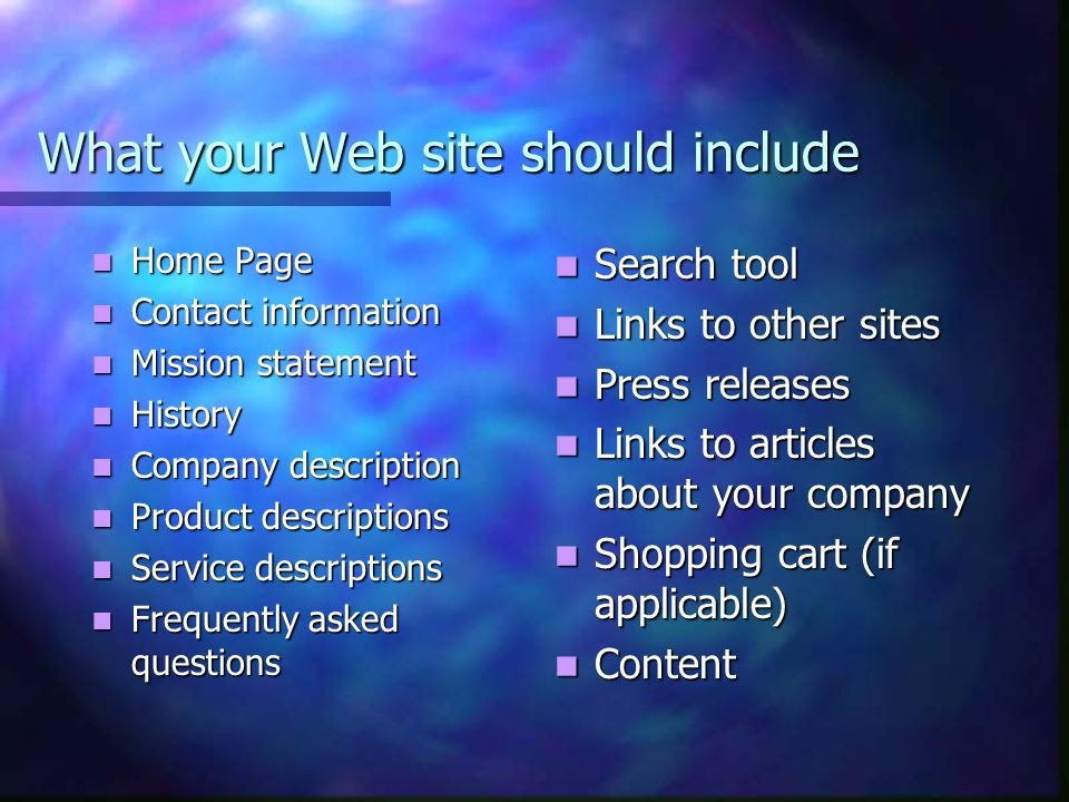 What your Web side should not include Imbedded music or sounds of any kind on any page Imbedded music or sounds of any kind on any page Large high resolution images that load automatically Large high resolution images that load automatically Animated Gifs Animated Gifs Gratuitous graphics Graphic files that require a browser plug-in on your home page Oversize d text