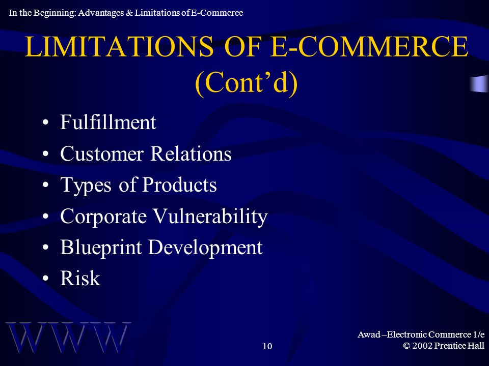 Awad –Electronic Commerce 1/e © 2002 Prentice Hall10 LIMITATIONS OF E-COMMERCE (Contd) Fulfillment Customer Relations Types of Products Corporate Vulnerability Blueprint Development Risk In the Beginning: Advantages & Limitations of E-Commerce