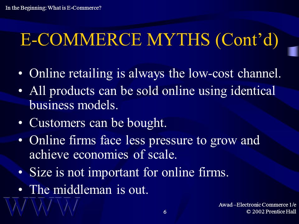 Awad –Electronic Commerce 1/e © 2002 Prentice Hall6 E-COMMERCE MYTHS (Contd) Online retailing is always the low-cost channel.