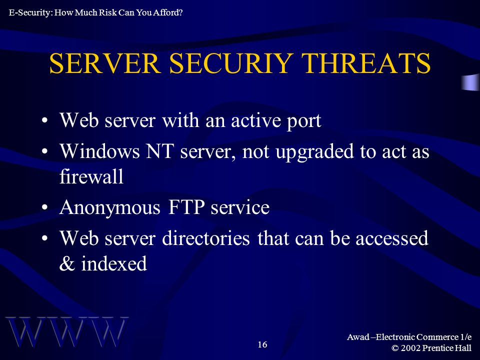 Awad –Electronic Commerce 1/e © 2002 Prentice Hall 16 SERVER SECURIY THREATS Web server with an active port Windows NT server, not upgraded to act as firewall Anonymous FTP service Web server directories that can be accessed & indexed E-Security: How Much Risk Can You Afford