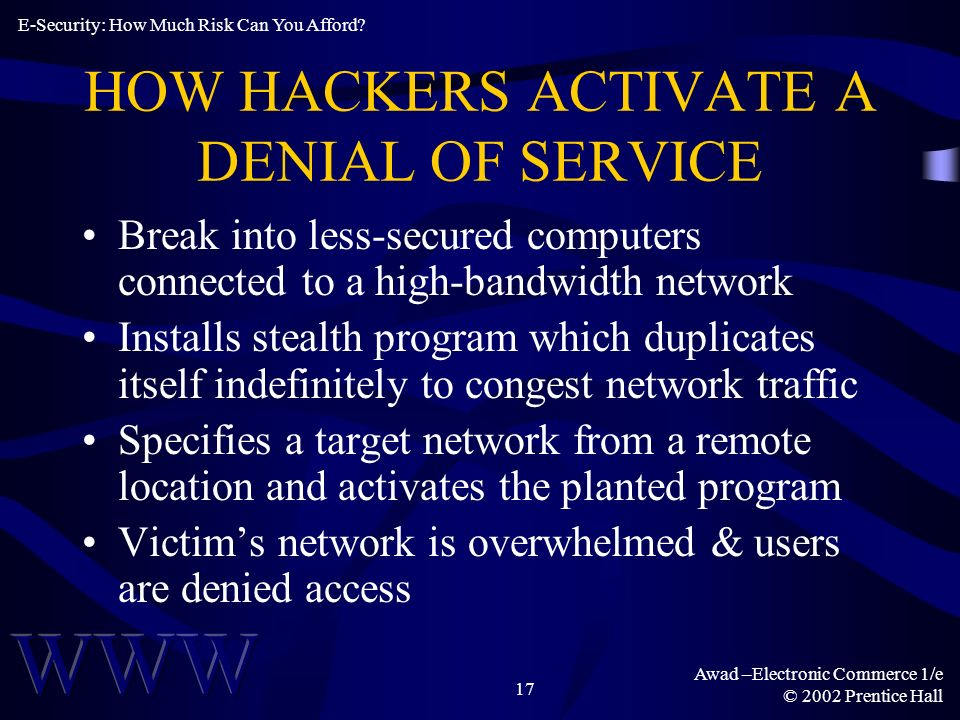 Awad –Electronic Commerce 1/e © 2002 Prentice Hall 17 HOW HACKERS ACTIVATE A DENIAL OF SERVICE Break into less-secured computers connected to a high-bandwidth network Installs stealth program which duplicates itself indefinitely to congest network traffic Specifies a target network from a remote location and activates the planted program Victims network is overwhelmed & users are denied access E-Security: How Much Risk Can You Afford