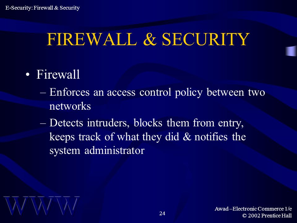 Awad –Electronic Commerce 1/e © 2002 Prentice Hall 24 FIREWALL & SECURITY Firewall –Enforces an access control policy between two networks –Detects intruders, blocks them from entry, keeps track of what they did & notifies the system administrator E-Security: Firewall & Security