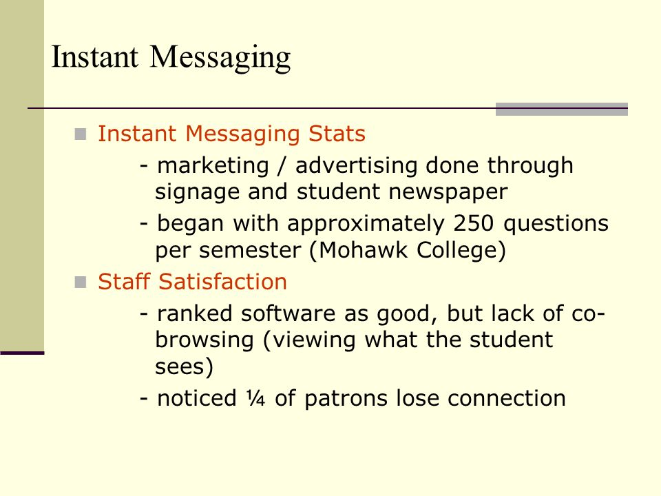 Instant Messaging Instant Messaging Stats - marketing / advertising done through signage and student newspaper - began with approximately 250 questions per semester (Mohawk College) Staff Satisfaction - ranked software as good, but lack of co- browsing (viewing what the student sees) - noticed ¼ of patrons lose connection