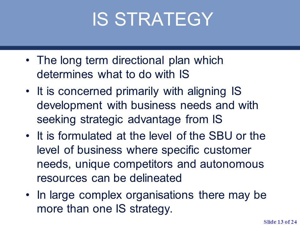 Slide 13 of 24 IS STRATEGY The long term directional plan which determines what to do with IS It is concerned primarily with aligning IS development w