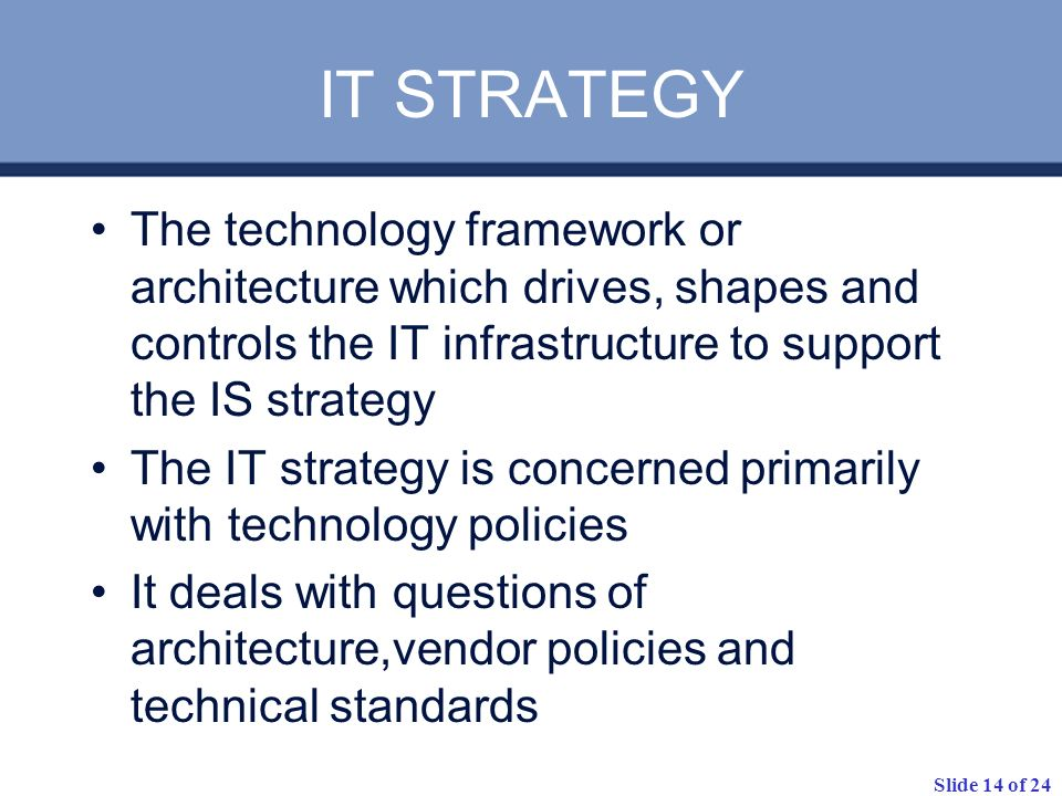 Slide 14 of 24 IT STRATEGY The technology framework or architecture which drives, shapes and controls the IT infrastructure to support the IS strategy