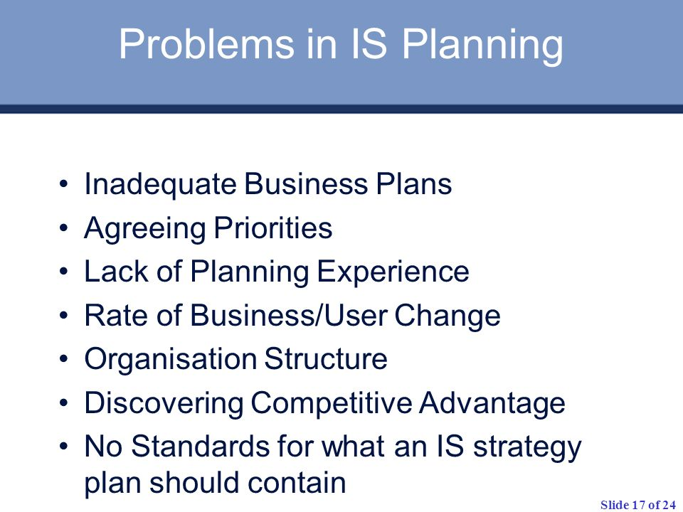 Slide 17 of 24 Problems in IS Planning Inadequate Business Plans Agreeing Priorities Lack of Planning Experience Rate of Business/User Change Organisa