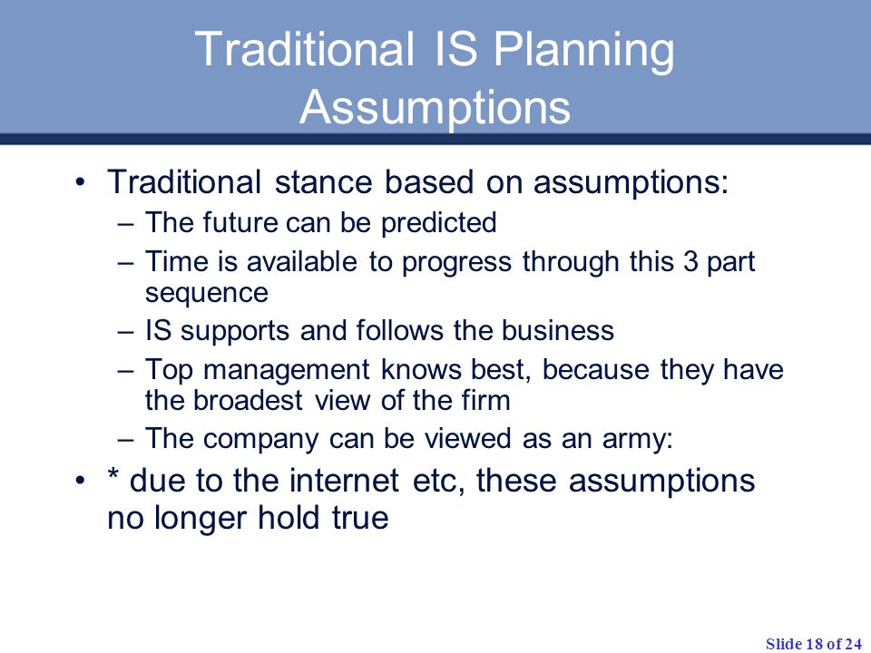 Slide 18 of 24 Traditional IS Planning Assumptions Traditional stance based on assumptions: –The future can be predicted –Time is available to progres