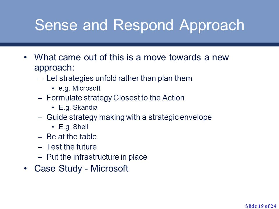 Slide 19 of 24 Sense and Respond Approach What came out of this is a move towards a new approach: –Let strategies unfold rather than plan them e.g. Mi