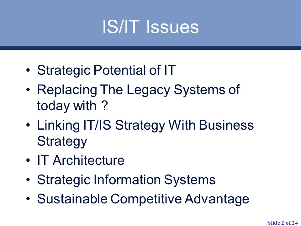 Slide 2 of 24 Strategic Potential of IT Replacing The Legacy Systems of today with ? Linking IT/IS Strategy With Business Strategy IT Architecture Str