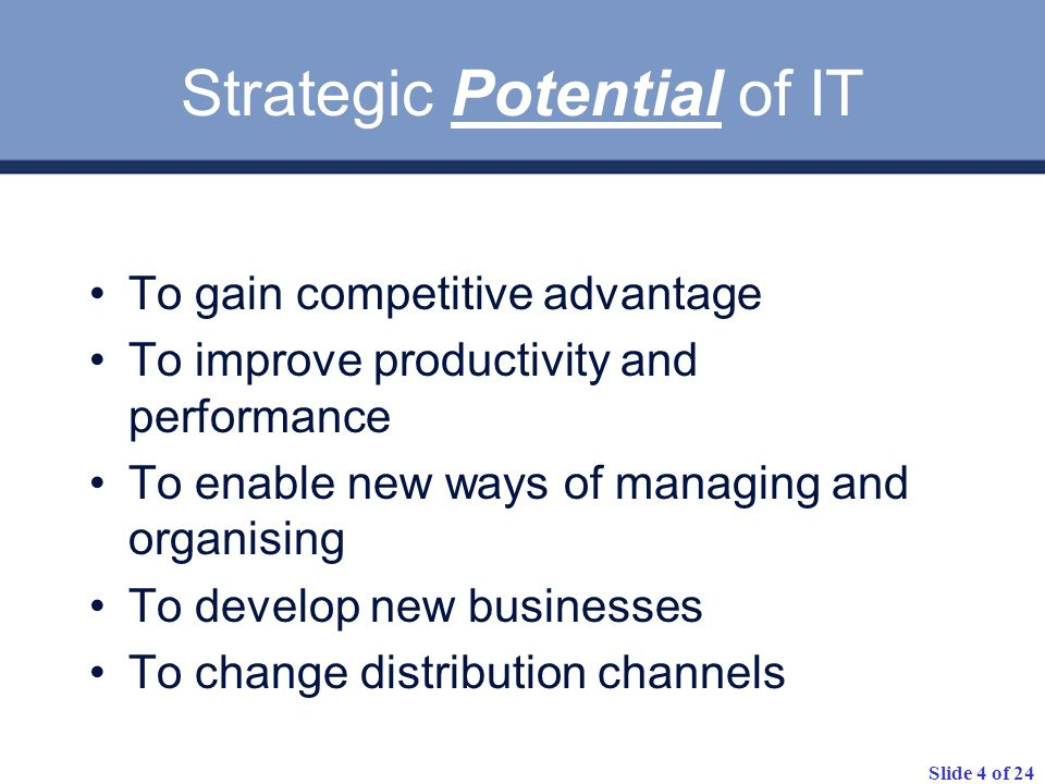 Slide 4 of 24 Strategic Potential of IT To gain competitive advantage To improve productivity and performance To enable new ways of managing and organ
