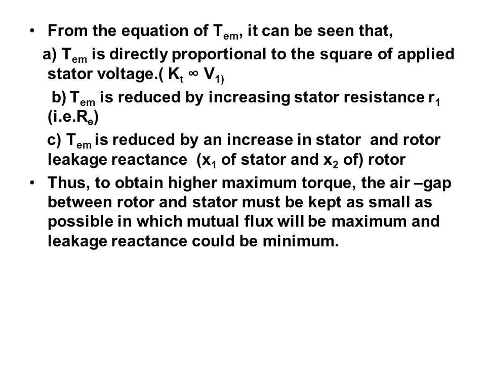 From the equation of T em, it can be seen that, a) T em is directly proportional to the square of applied stator voltage.( K t V 1) b) T em is reduced