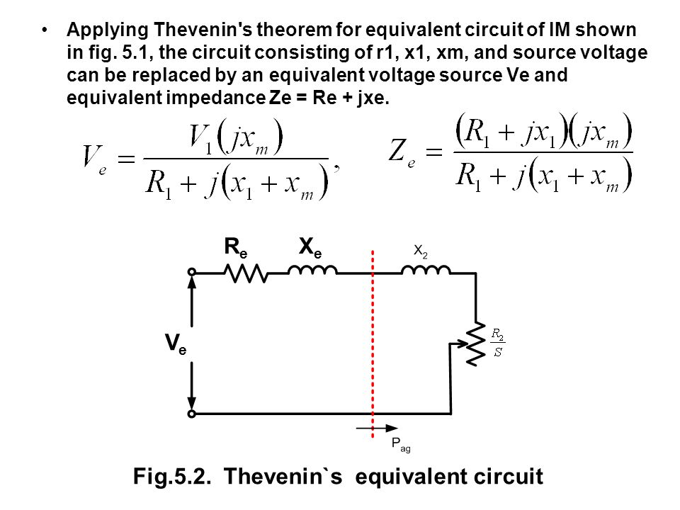 Applying Thevenin's theorem for equivalent circuit of IM shown in fig. 5.1, the circuit consisting of r1, x1, xm, and source voltage can be replaced b