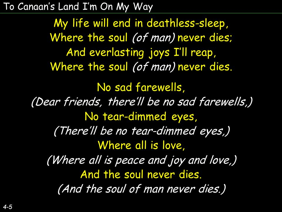 To Canaans Land Im On My Way 4-5 My life will end in deathless-sleep, Where the soul (of man) never dies; And everlasting joys Ill reap, Where the soul (of man) never dies.