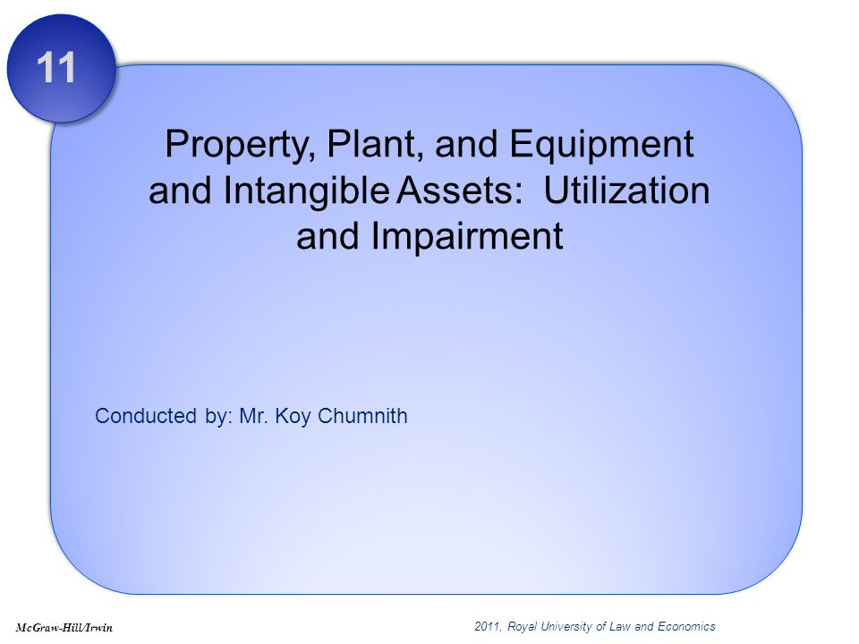 Conducted by: Mr. Koy Chumnith Property, Plant, and Equipment and Intangible Assets: Utilization and Impairment 11 2011, Royal University of Law and E