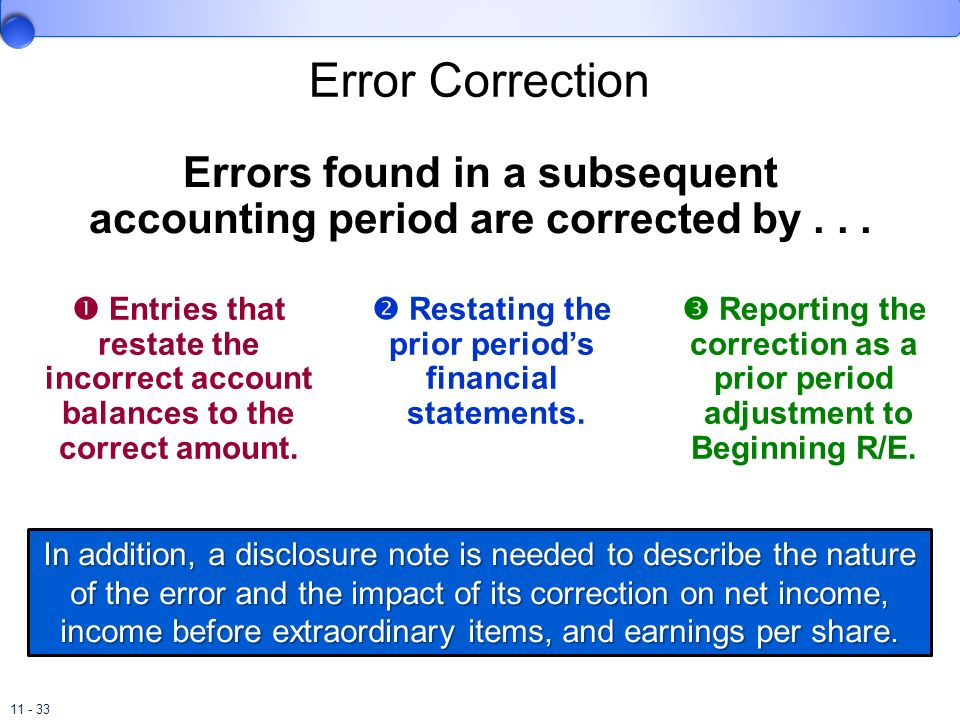 11 - 33 Error Correction Errors found in a subsequent accounting period are corrected by... Entries that restate the incorrect account balances to the