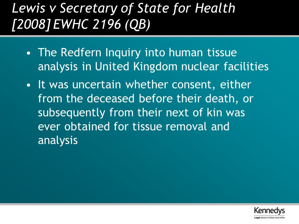 Lewis v Secretary of State for Health [2008] EWHC 2196 (QB) The Redfern Inquiry into human tissue analysis in United Kingdom nuclear facilities It was uncertain whether consent, either from the deceased before their death, or subsequently from their next of kin was ever obtained for tissue removal and analysis