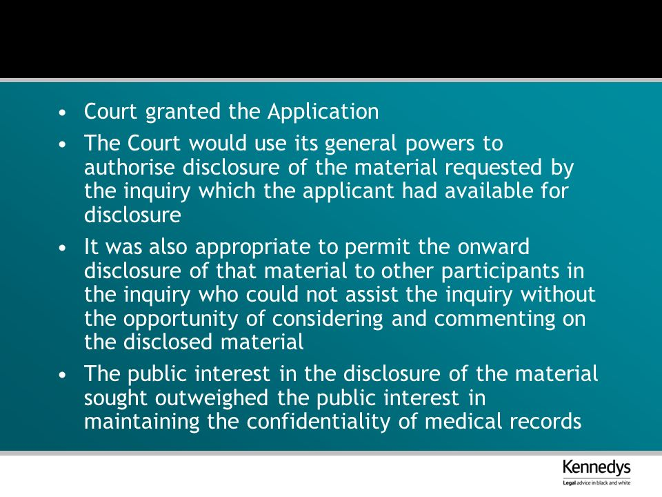 Court granted the Application The Court would use its general powers to authorise disclosure of the material requested by the inquiry which the applicant had available for disclosure It was also appropriate to permit the onward disclosure of that material to other participants in the inquiry who could not assist the inquiry without the opportunity of considering and commenting on the disclosed material The public interest in the disclosure of the material sought outweighed the public interest in maintaining the confidentiality of medical records