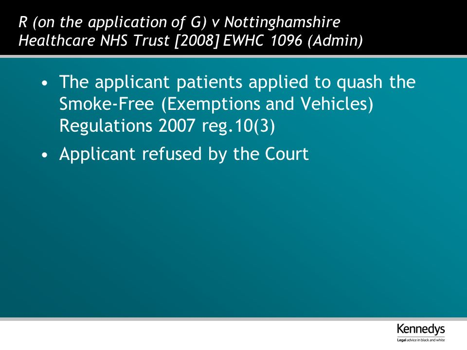 R (on the application of G) v Nottinghamshire Healthcare NHS Trust [2008] EWHC 1096 (Admin) The applicant patients applied to quash the Smoke-Free (Exemptions and Vehicles) Regulations 2007 reg.10(3) Applicant refused by the Court