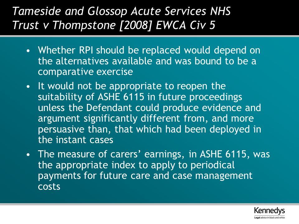 Tameside and Glossop Acute Services NHS Trust v Thompstone [2008] EWCA Civ 5 Whether RPI should be replaced would depend on the alternatives available and was bound to be a comparative exercise It would not be appropriate to reopen the suitability of ASHE 6115 in future proceedings unless the Defendant could produce evidence and argument significantly different from, and more persuasive than, that which had been deployed in the instant cases The measure of carers earnings, in ASHE 6115, was the appropriate index to apply to periodical payments for future care and case management costs