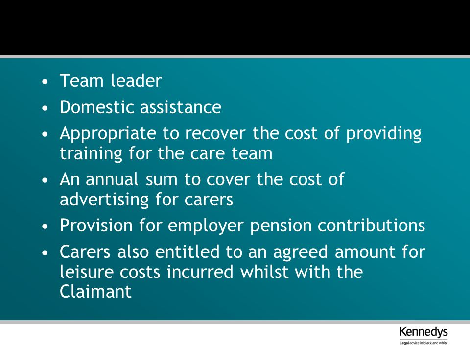 Team leader Domestic assistance Appropriate to recover the cost of providing training for the care team An annual sum to cover the cost of advertising for carers Provision for employer pension contributions Carers also entitled to an agreed amount for leisure costs incurred whilst with the Claimant