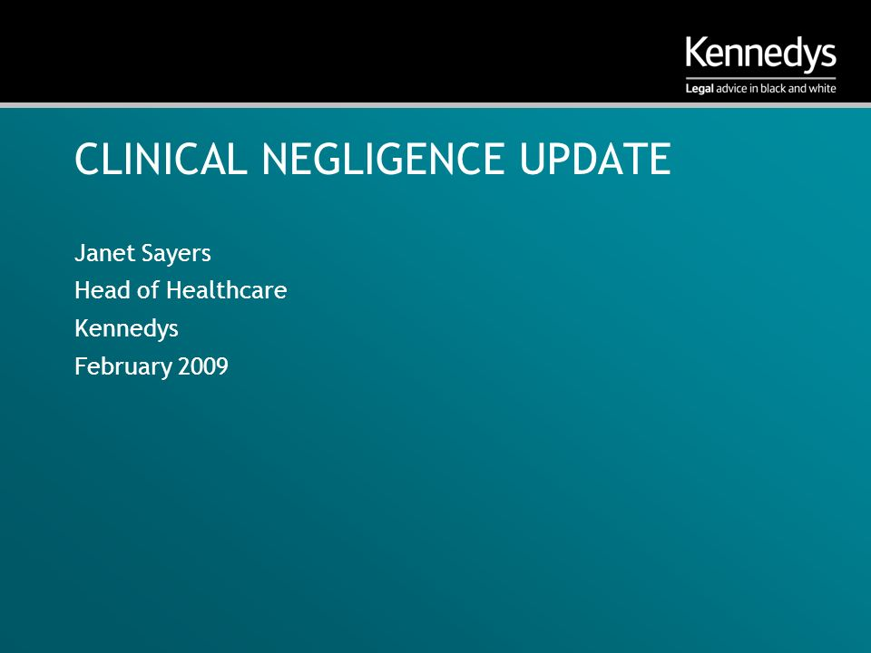 CLINICAL NEGLIGENCE UPDATE Janet Sayers Head of Healthcare Kennedys February 2009