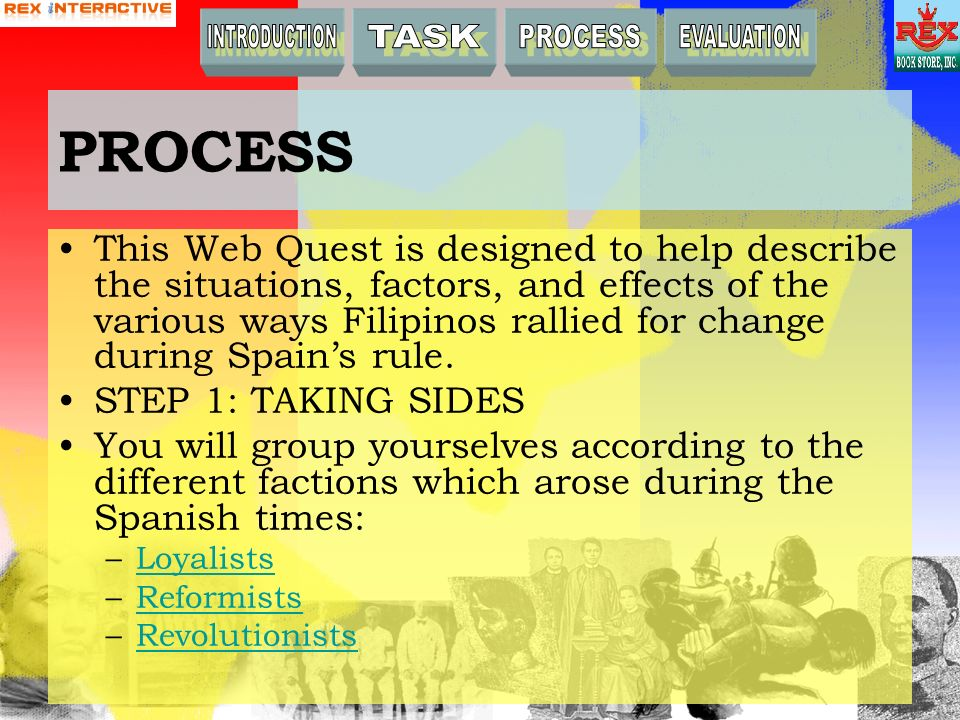 PROCESS This Web Quest is designed to help describe the situations, factors, and effects of the various ways Filipinos rallied for change during Spains rule.