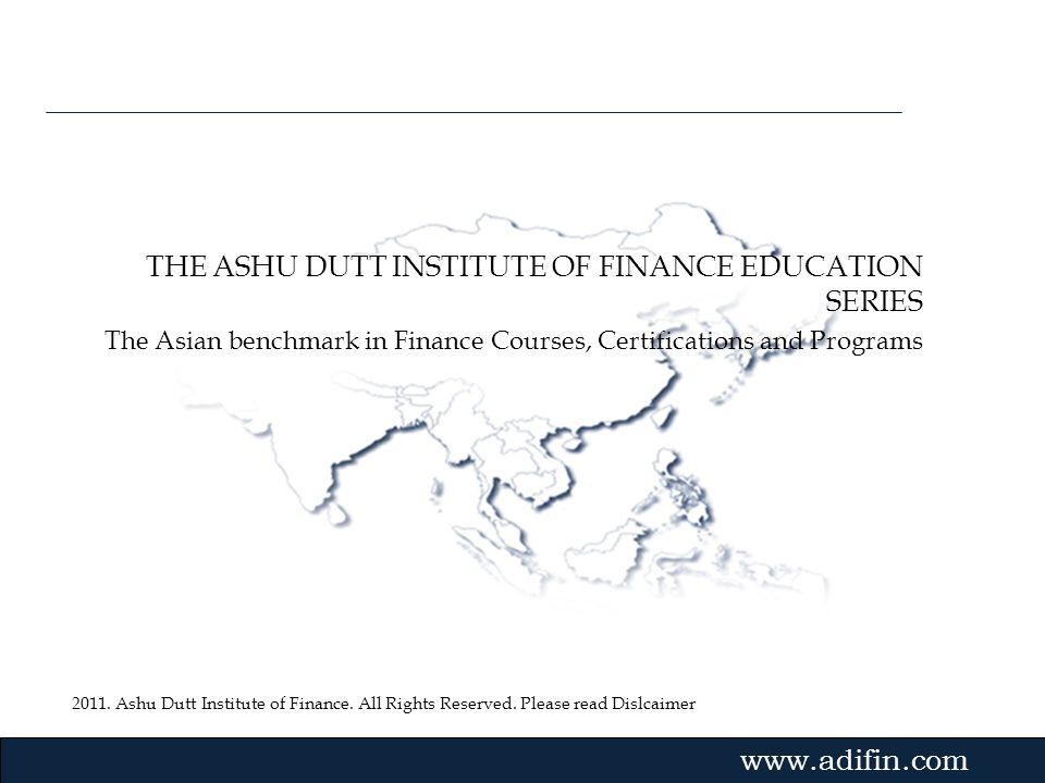2011. Ashu Dutt Institute of Finance. All Rights Reserved. Please read Dislcaimer Gvmk,bj. THE ASHU DUTT INSTITUTE OF FINANCE EDUCATION SERIES The Asi