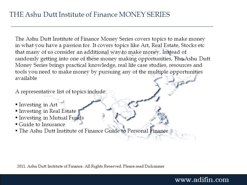 2011. Ashu Dutt Institute of Finance. All Rights Reserved. Please read Dislcaimer Gvmk,bj. The Ashu Dutt Institute of Finance Money Series covers topi