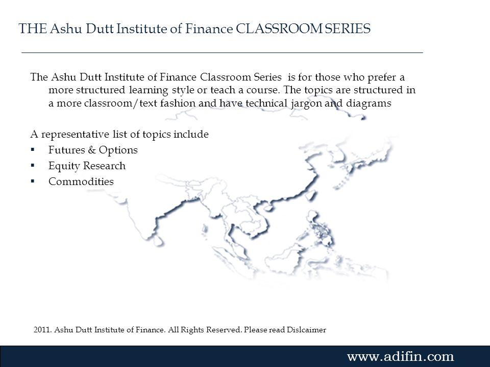 2011. Ashu Dutt Institute of Finance. All Rights Reserved. Please read Dislcaimer Gvmk,bj. The Ashu Dutt Institute of Finance Classroom Series is for
