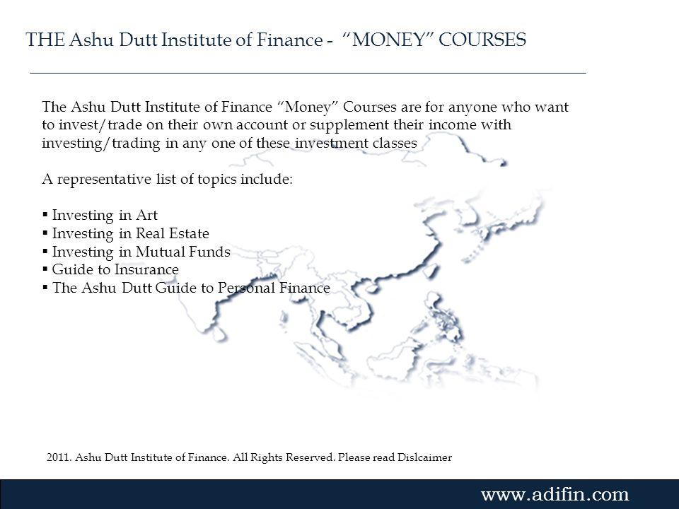 2011. Ashu Dutt Institute of Finance. All Rights Reserved. Please read Dislcaimer Gvmk,bj. The Ashu Dutt Institute of Finance Money Courses are for an