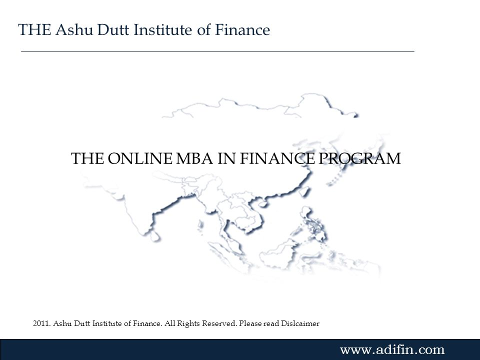 2011. Ashu Dutt Institute of Finance. All Rights Reserved. Please read Dislcaimer Gvmk,bj. THE ONLINE MBA IN FINANCE PROGRAM www.adifin.com THE Ashu D